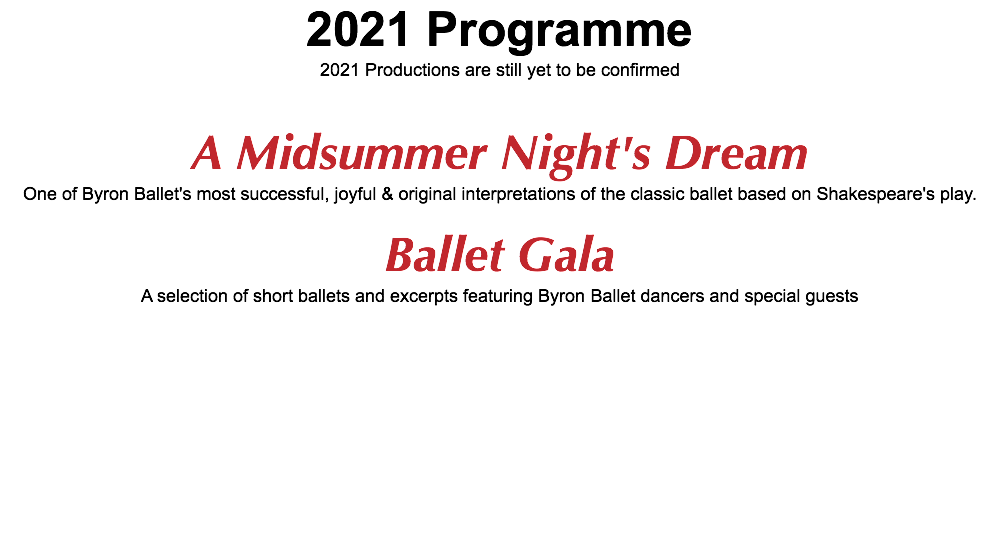 2021 Programme 2021 Productions are still yet to be confirmed A Midsummer Night's Dream One of Byron Ballet's most successful, joyful & original interpretations of the classic ballet based on Shakespeare's play. Ballet Gala A selection of short ballets and excerpts featuring Byron Ballet dancers and special guests